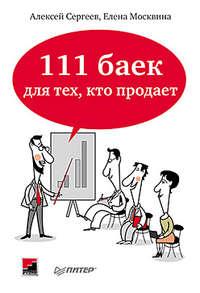 Сергеев, Алексей  - 111 баек для тех, кто продает