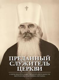 Отсутствует - Преданный служитель Церкви. О церковной и общественной деятельности митрополита Питирима (Нечаева)