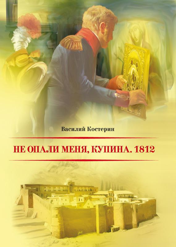 Василий Костерин - Не опали меня, Купина. 1812