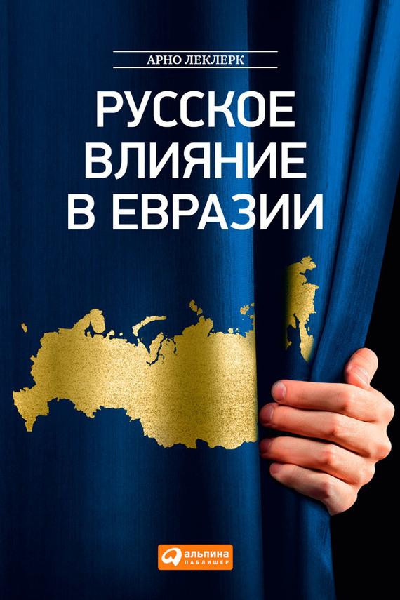 бесплатно Русское влияние в Евразии. Геополитическая история от становления государства до времен Путина Скачать Арно Леклерк