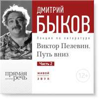 Быков, Дмитрий  - Лекция «Виктор Пелевин. Путь вниз. часть 2»