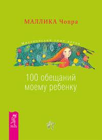 Чопра, Маллика  - 100 обещаний моему ребенку. Как стать лучшим в мире родителем