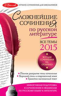 Педчак, Е. П.  - Сложнейшие сочинения по русской литературе. Все темы 2015