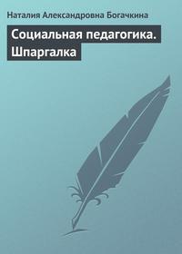Богачкина, Наталия Александровна  - Социальная педагогика. Шпаргалка