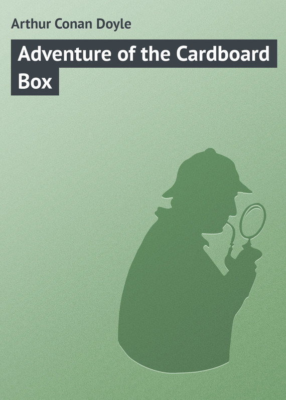 Arthur Conan Doyle Adventure of the Cardboard Box conan doyle a the cabmans story and the disappearance of lady frances carfax