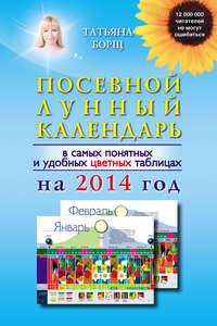 Борщ, Татьяна  - Посевной лунный календарь в самых понятных и удобных цветных таблицах на 2014 год