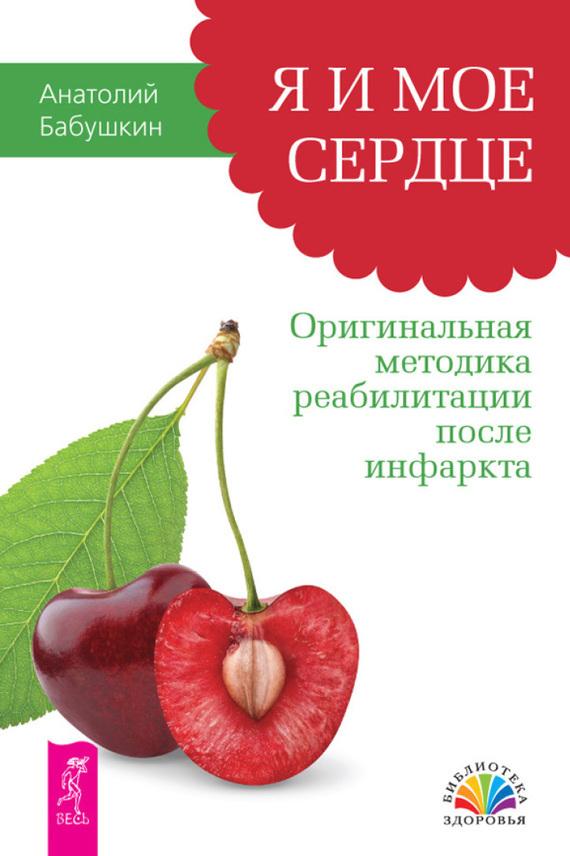 Анатолий Бабушкин Я и мое сердце. Оригинальная методика реабилитации после инфаркта