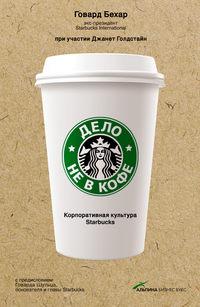 Бехар, Говард  - Дело не в кофе: Корпоративная культура Starbucks