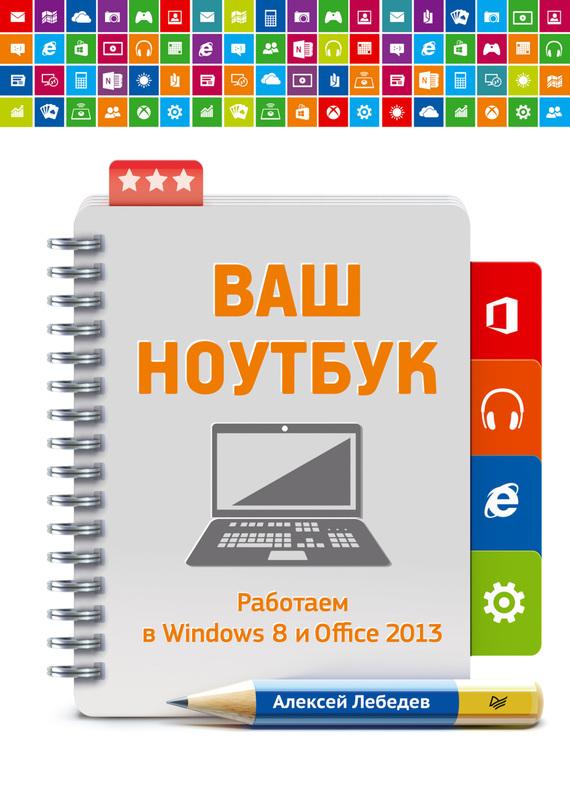 Алексей Лебедев Ваш ноутбук. Работаем в Windows 8 и Office 2013 игровая приставка microsoft xbox one s 500gb белая forza horizon 3 dlc zq9 00212