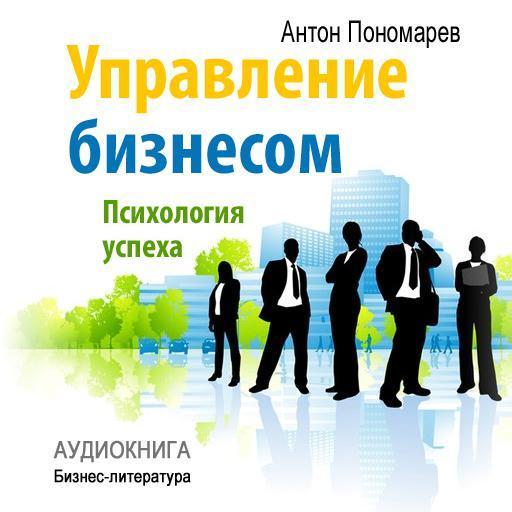 Антон Пономарев Управление бизнесом: психология успеха психология и работа