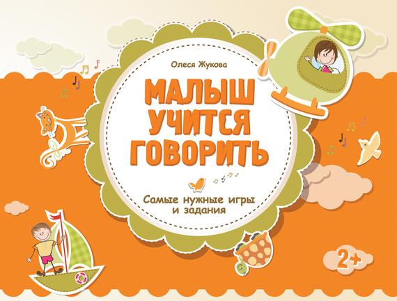 Скачать Малыш учится говорить. Самые нужные игры и задания бесплатно Олеся Жукова