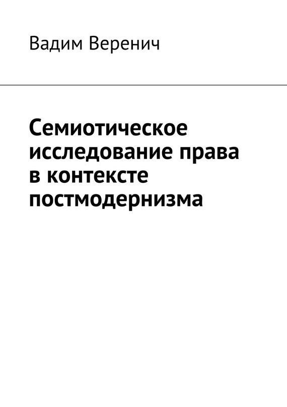 Семиотическое исследование права вконтексте постмодернизма ( Вадим Веренич  )