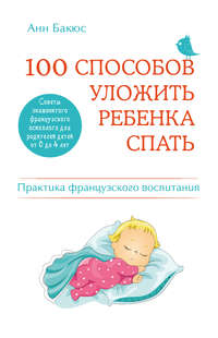 Бакюс, Анн  - 100 способов уложить ребенка спать. Эффективные советы французского психолога