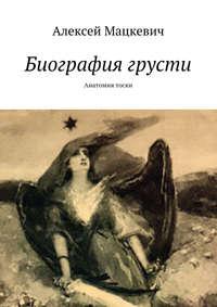 Мацкевич, Алексей  - Биография грусти. Анатомия тоски