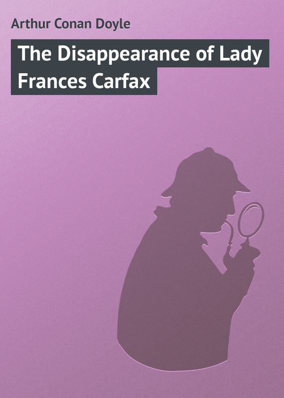 Arthur Conan Doyle The Disappearance of Lady Frances Carfax conan doyle a the cabmans story and the disappearance of lady frances carfax