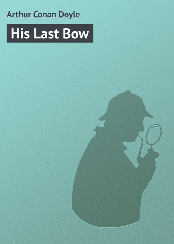 Arthur Conan Doyle His Last Bow