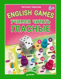 Карлова, Евгения  - English Games. Учимся читать гласные