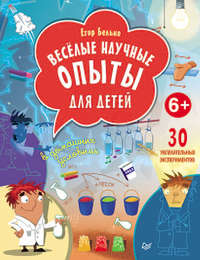 Белько, Егор  - Веселые научные опыты для детей. 30 увлекательных экспериментов в домашних условиях