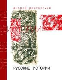Расторгуев, Андрей  - Русские истории
