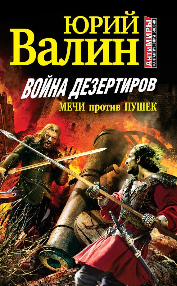 Юрий Валин - Война дезертиров. Мечи против пушек