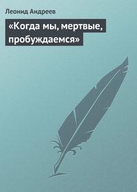 Андреев, Леонид  - «Когда мы, мертвые, пробуждаемся»