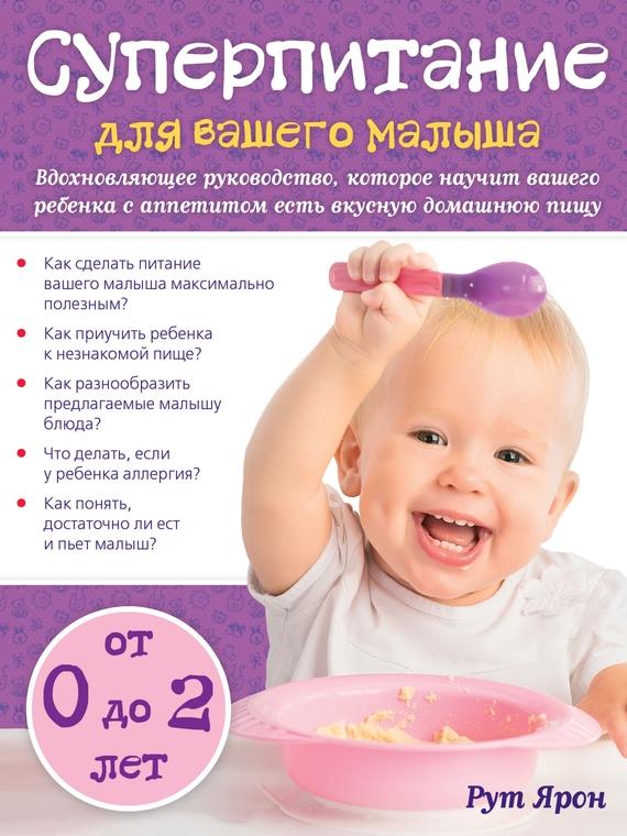 Ярон Рут Суперпитание для вашего малыша ярон рут суперпитание для вашего малыша isbn 978 5 699 76429 7 новая обложка мамина еда вкусные и полезные рецепты для самых привередливых малоежек