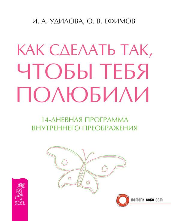 Обложка книги Как сделать так, чтобы тебя полюбили. 14-дневная программа внутреннего преображения, автор Удилова, Ирина