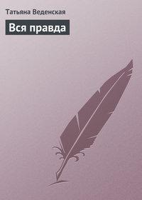 Веденская, Татьяна  - Вся правда