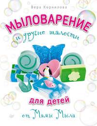 Корнилова, Вера  - Мыловарение и другие шалости для детей от «Мамы Мыла»