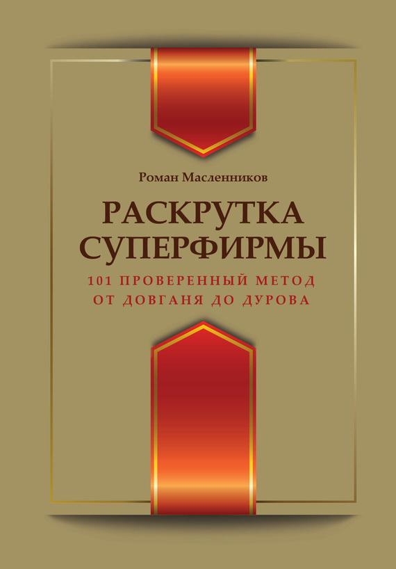 Роман Масленников Раскрутка суперфирмы. 101 проверенный метод от Довганя до Дурова фирму действующую в европе