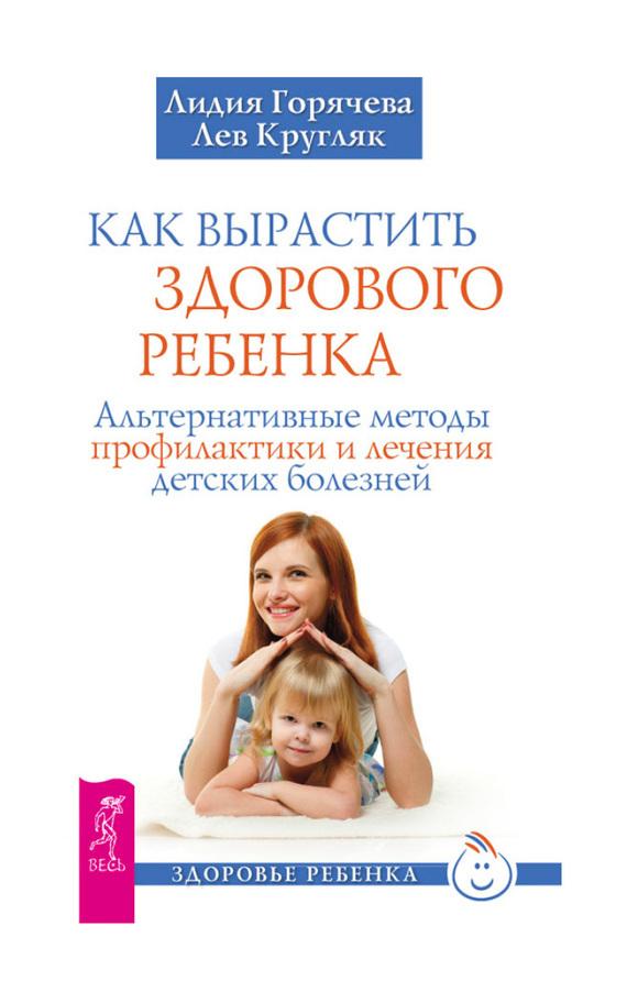 Лев Кругляк Как вырастить здорового ребенка. Альтернативные методы профилактики и лечения детских болезней