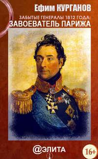Курганов, Ефим  - Забытые генералы 1812 года. Книга первая. Завоеватель Парижа