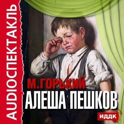 Максим Горький Алеша Пешков (спектакль) максим горький детство в людях мои университеты