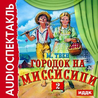 Марк Твен Городок на Миссисипи-2 (спектакль по «Тому Сойеру») аудиокниги иддк аудиокнига твен марк городок на миссисипи приключение тома сойера