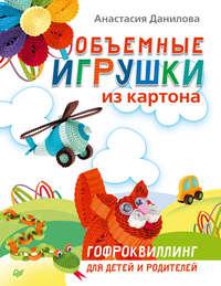 Данилова, Анастасия  - Объемные игрушки из картона. Гофроквиллинг для детей и родителей