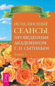 eBOOK. Исцеляющие сеансы, проведенные академиком Г. Н. Сытиным. Книга 1