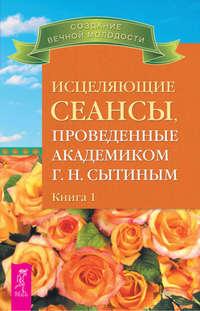 Сытин, Георгий  - Исцеляющие сеансы, проведенные академиком Г. Н. Сытиным. Книга 1