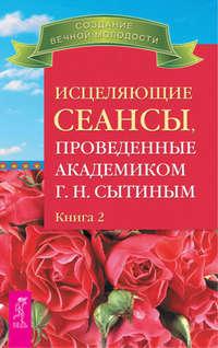 Сытин, Георгий  - Исцеляющие сеансы, проведенные академиком Г. Н. Сытиным. Книга 2