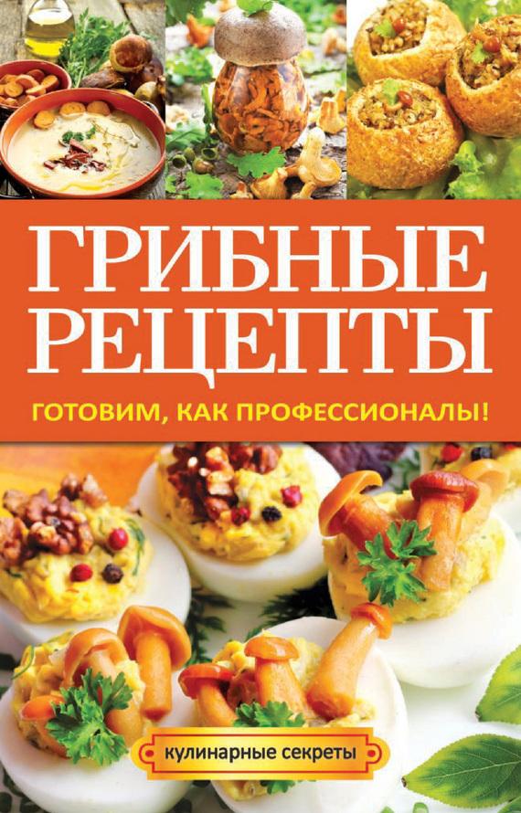 Анастасия Кривцова Грибные рецепты. Готовим, как профессионалы!