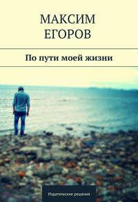 Егоров, Максим  - Попути моей жизни