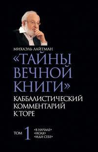Лайтман, Михаэль   - «Тайны Вечной Книги». Каббалистический комментарий к Торе. Том 1