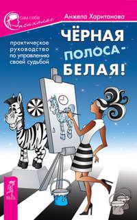 Харитонова, Анжела  - Черная полоса – белая! Практическое руководство по управлению своей судьбой