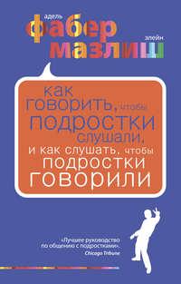 Мазлиш, Элейн  - Как говорить, чтобы подростки слушали, и как слушать, чтобы подростки говорили