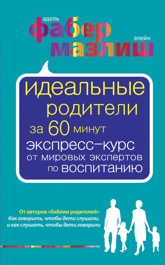 Обложка книги Идеальные родители за 60 минут. Экспресс-курс от мировых экспертов по воспитанию, автор Мазлиш, Элейн