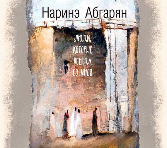 Наринэ Абгарян Люди, которые всегда со мной жукова гладкова м поиграй со мной в любовь роман