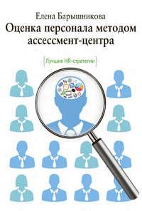 Барышникова, Елена  - Оценка персонала методом ассессмент-центра. Лучшие HR-стратегии