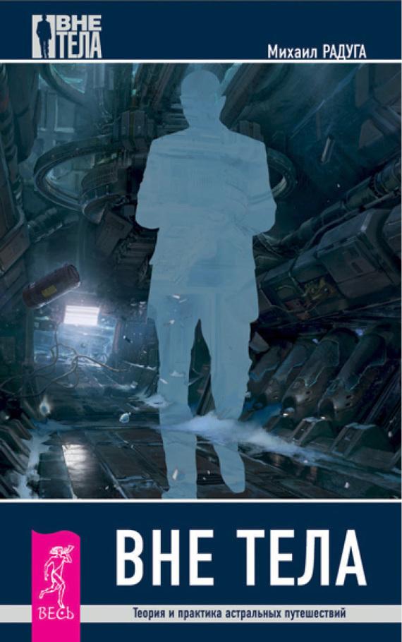 Михаил Радуга Вне тела. Теория и практика астральных путешествий радуга м шепс а избранные небом вне тела сверхвозможности человека комплект из 3 книг