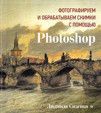 Сиденко, Людмила  - Фотографируем и обрабатываем снимки с помощью Photoshop