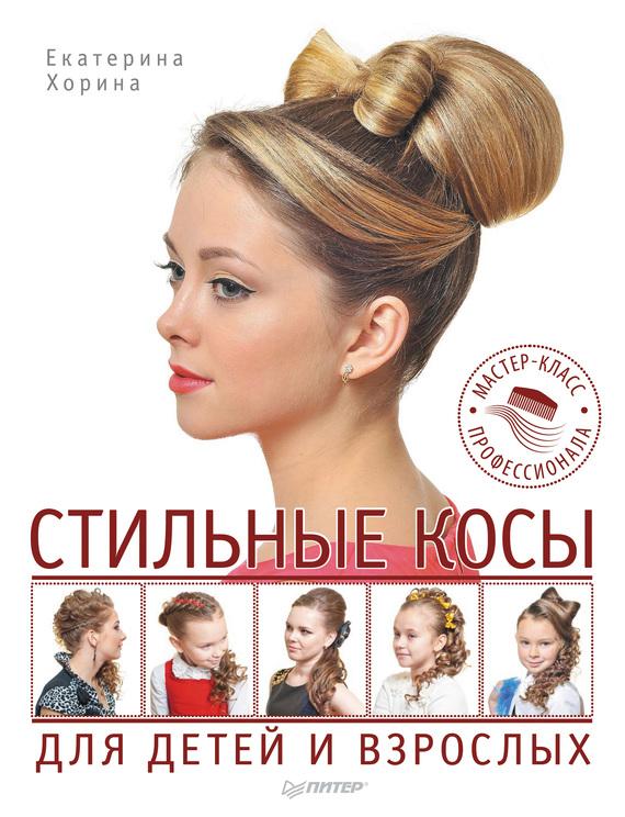 Екатерина Хорина Стильные косы для детей и взрослых. Мастер-класс профессионала мастер класс прически