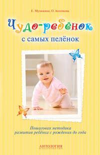 Мулюкина, Елена  - Чудо-ребёнок с самых пелёнок. Пошаговая методика развития ребёнка с рождения до года